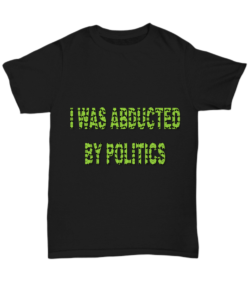 I was abducted by politics shirt